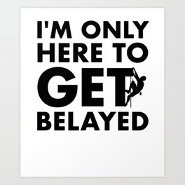 Funny Rock Climbing - I'm Only Here to Get Belayed Art Print