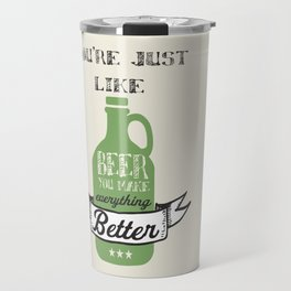 You're Just Like Beer You Make Everything Better Travel Mug