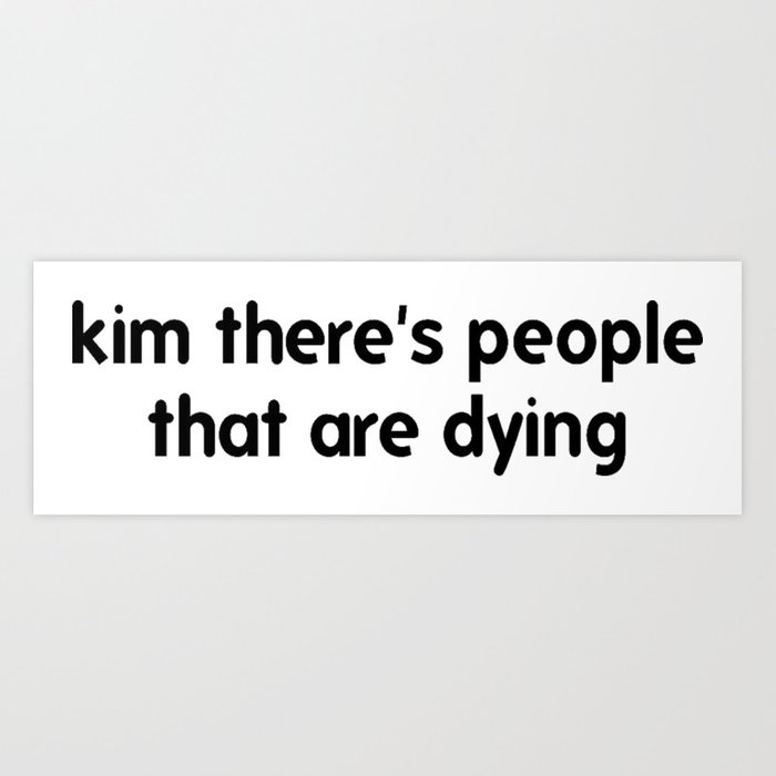 Kim There Are People Dying Kunstdrucke