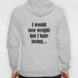 I Would Lose Weight But I Hate Losing Hoody