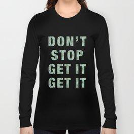 DON'T STOP GET IT GET IT Long Sleeve T-shirt