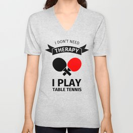 I don't need therapy, I just need to play table tennis Unisex V-Neck