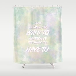 Because YOU want to Shower Curtain