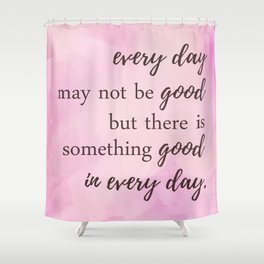 There's Something Good In Every Day - Inspirational Positive Quotes Shower Curtain