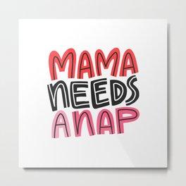 Mama Needs a Nap Metal Print