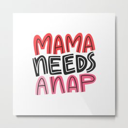 Mama Needs a Nap Metal Print