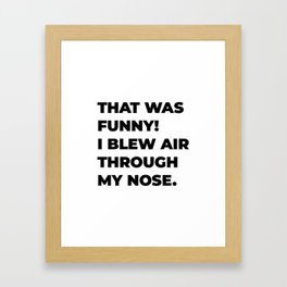 That was funny! I blew air through my nose. Framed Art Print