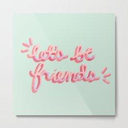 Let's Be Friends Metal Print