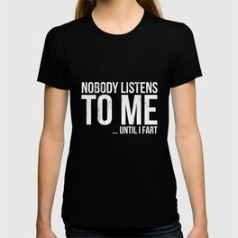 Nobody Listens To Me Until I Fart - TShirt T-shirt