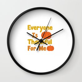 Everyone is Thankful for Me Thanksgiving Funny T-Shirt Wall Clock