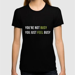 You are not busy. You just feel busy. T-shirt
