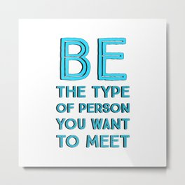 BE THE TYPE OF PERSON YOU WANT TO MEET Metal Print