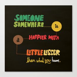 Someone somewhere is happier with a little lesser than what you have. Canvas Print