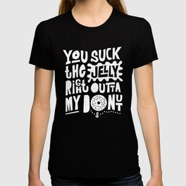 You Suck the Jelly Right Outta My Donut - Fun Saying T-shirt
