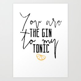You are the gin to my tonic quote Art Print