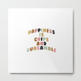 HAPPINESS IS CHIPS AND GUACAMOLE Metal Print