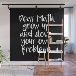 Dear Math, Grow Up And Solve Your Own Problems Wall Mural