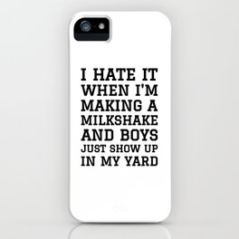 I HATE IT WHEN I'M MAKING A MILKSHAKE AND BOYS JUST SHOW UP IN MY YARD iPhone Case