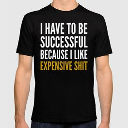 I HAVE TO BE SUCCESSFUL BECAUSE I LIKE EXPENSIVE SHIT (Black) T-shirt
