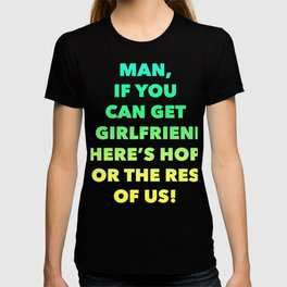 Man If You Can Get A Girlfriend There is Hope for the rest of us T-shirt