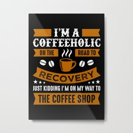 Road to recovery from Coffeeholic Metal Print