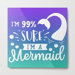 I'm 99% Sure I'm A Mermaid Metal Print