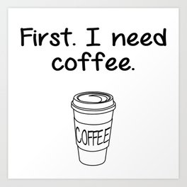 First. I need coffee. Art Print