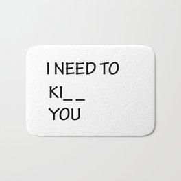 I Need to Ki_ _  You Bath Mat