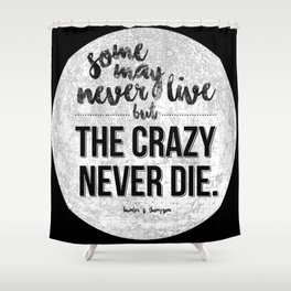 Some may never live, but the crazy never die. Shower Curtain