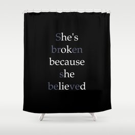 She's Broken because she believed or He's ok because he lied? Shower Curtain