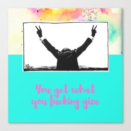 You Get What You Fucking Give Canvas Print