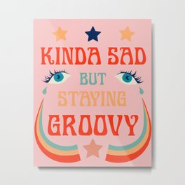 SAD BUT GROOVY Metal Print