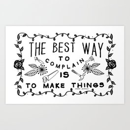 The Best Way To Complain Is To Make Things Art Print
