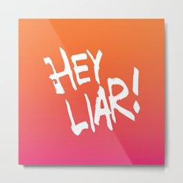 Hey liar! Metal Print