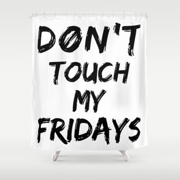 Don't Touch My Fridays Shower Curtain