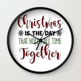 Christmas Is The Day That Holds All Time Together Wall Clock