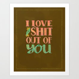 I Love The Shit Out Of You  Art Print
