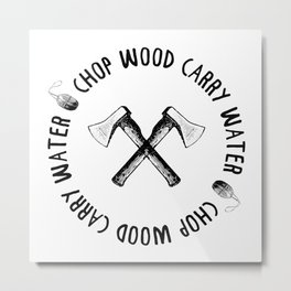 CHOP WOOD CARRY WATER Metal Print