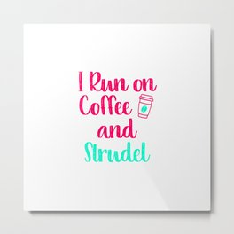 I Run on Coffee and Strudel German Breakfast Pastry Gift Metal Print