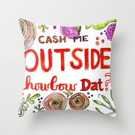Cash Me Outside Howbow Dat? Throw Pillow