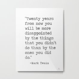 """""""Twenty years from now you will be more disappointed..."""" Mark Twain quote Metal Print"""