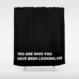 You are who you have been looking for Shower Curtain