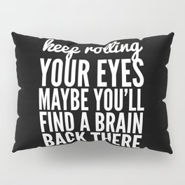 Keep Rolling Your Eyes Maybe You'll Find a Brain (Black & White) Pillow Sham