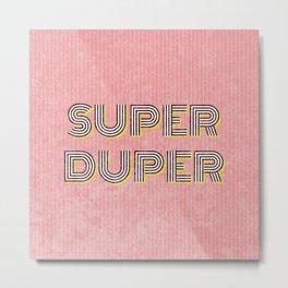 Super Duper Metal Print