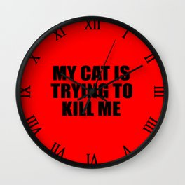 my cat is trying to kill me funny saying Wall Clock