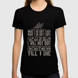 what I do isnt easy what I do isnt safe its me its the way i am I will ride my hardest I will not qu T-shirt