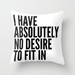 I Have Absolutely No Desire To Fit In Throw Pillow