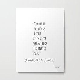 Ralph Waldo Emerson quote 90. Go oft to the house of thy friends. Metal Print