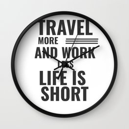 Travel More And Work Less Life Is Short Wall Clock