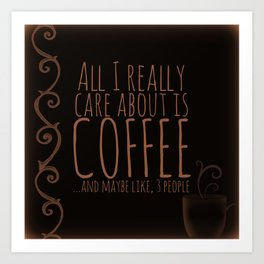 """""""All I care about is Coffee......and maybe like three people."""" - Dark Art Print"""